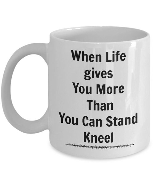 Motivational/When Life Gives You More Than You Stand Kneel Inspirational Gift Mug For Friends Family