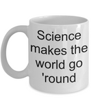 Science coffee mug- science makes the world go round-tea cup gift teachers instructors funny cool