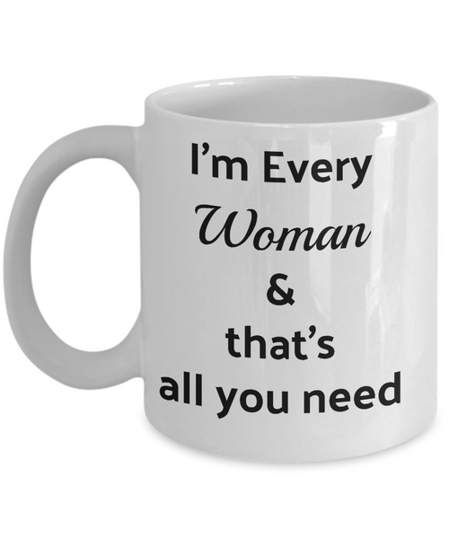 I'm every woman and that's all you need-funny coffee mug tea cup gift novelty -sassy sayings