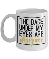 the bags under my eyes are designer funny women coffee mug
