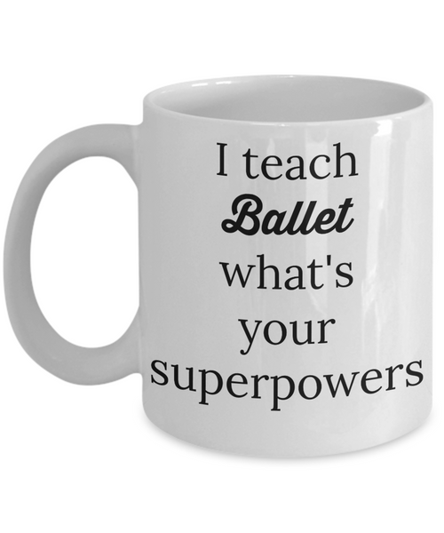 Funny ballet mug I teach ballet what's your superpowers tea cup novelty gift teachers instructors