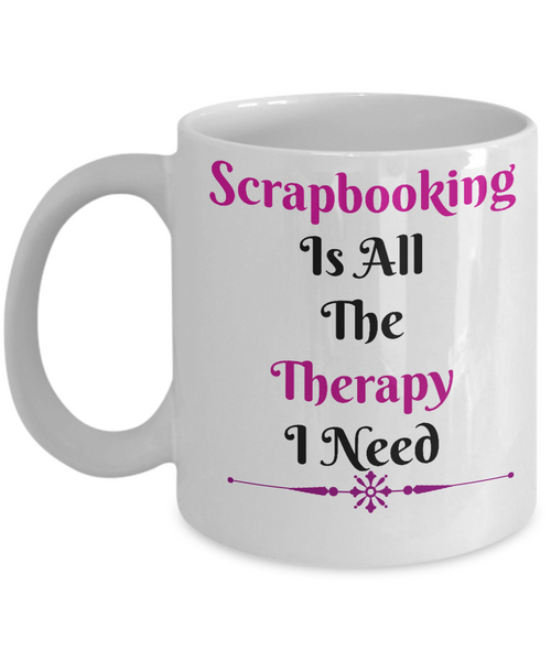 Scrapbooking Is All The Therapy Novelty Coffee Mug Custom Design Cup