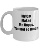 My Cat Make Me Happy, You Not So Much Novelty Coffee Mug Cat Lovers Gift Mug Owners