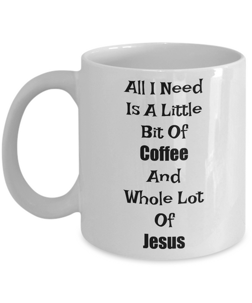 Novelty Coffee Mug-All I Need Is A Little Bit Of Coffee And Whole Lot Of Jesus- Gift Cup Funny