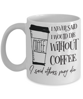 I never said I would die with coffee, I said others may die mug