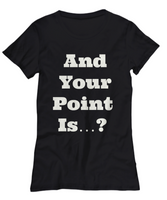 And your point Is-funny- women- black t-shirt