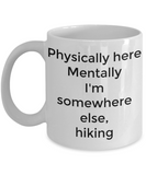 Physically here mentally I'm somewhere else hiking-funny coffee mug tea cup gift novelty