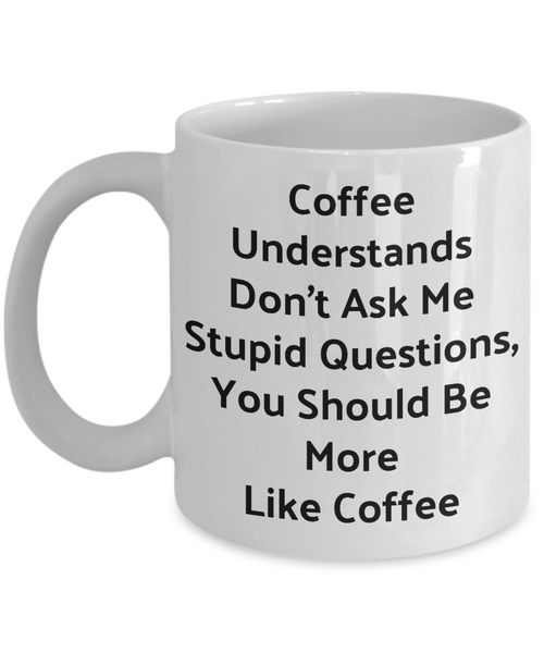 Funny Novelty Coffee Mug-Coffee Understands Don't Ask Me Stupid Questions-Cup Gift