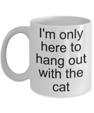 I'm only here to hang out with the cat funny mug