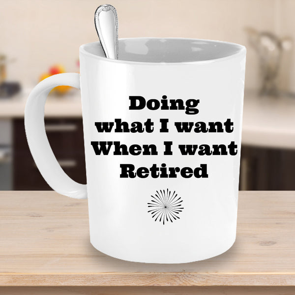 """Doing What I Want When I want Retired! Novelty Coffee Mug Unique Coffee Mug Cup"