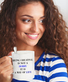 Being Creative Is Not A Hobby It Is A Way Of Life coffee mug sentiment gift coffee mug