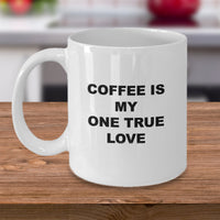 Funny Mug-Coffee Is My One True Love- Novelty Coffee Mug Gift White Ceramic Cup
