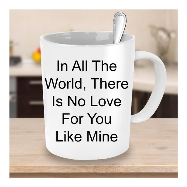In All The World, There Is No Love For You Like Mine/coffee mug tea cup gift/Wedding Anniversary