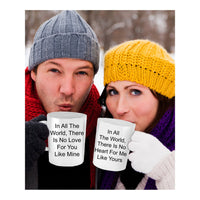 In All The World, There Is No Heart For Me Like Yours Classic Novelty Coffee Cup Custom Mug