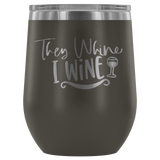 They Whine I Wine... Stemless Wine tumbler 12 oz Stainless steel wine lovers Gift for her