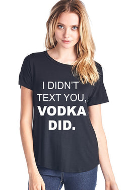 I DIDN'T TEXT YOU VODKA DID