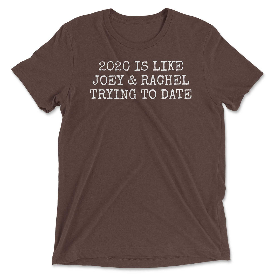2020 Is Like Joey & Rachel Trying To Date T-shirt