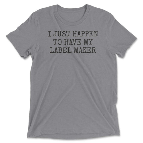 I Just Happen To Have My Label Maker Tee