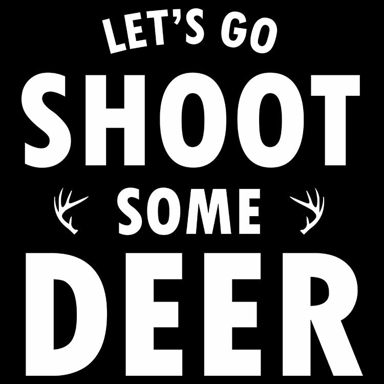 Let's Go Shoot Some Deer