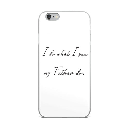 I Do What I See My Father Do- iPhone Case