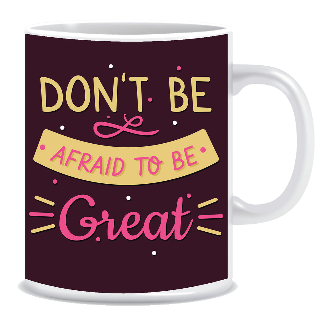 Don't Be Afraid to Be Great Ceramic Coffee Mug -ED1341