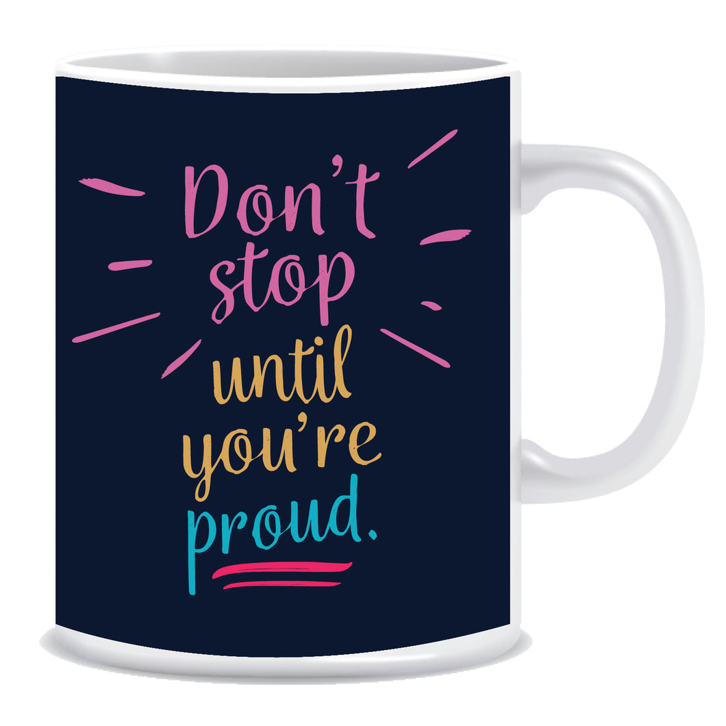 Don't Stop Until You're Proud  Ceramic Coffee Mug -ED1340