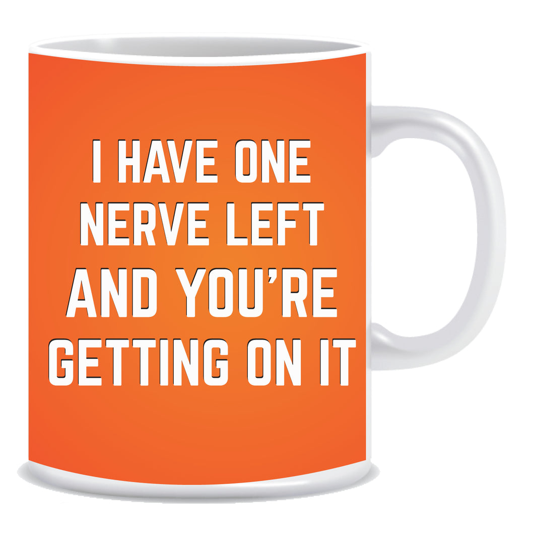 I Have Nerve Left and You're Getting On IT Ceramic Coffee Mug -ED1334