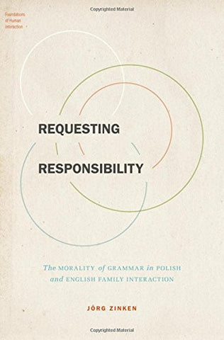 Requesting Responsibility: The Morality of Grammar in Polish and English Family Interaction (Foundations of Human Interaction)