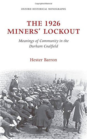 The 1926 Miners' Lockout: Meanings of Community in the Durham Coalfield (Oxford Historical Monographs)