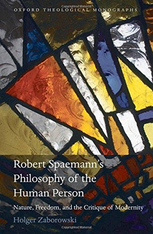 Robert Spaemann's Philosophy of the Human Person: Nature, Freedom, and the Critique of Modernity (Oxford Theology and Religion Monographs)