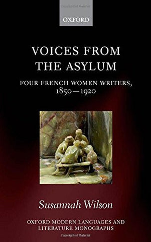 Voices from the Asylum: Four French Women Writers, 1850-1920 (Oxford Modern Languages and Literature Monographs)