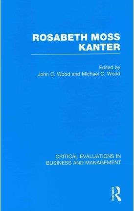 Rosabeth M. Kanter (Critical Evaluations in Business and Management)