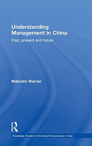 Understanding Management in China: Past, present and future (Routledge Studies in the Growth Economies of Asia)