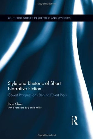 Style and Rhetoric of Short Narrative Fiction: Covert Progressions Behind Overt Plots (Routledge Studies in Rhetoric and Stylistics)