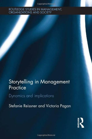 Storytelling in Management Practice: Dynamics and Implications (Routledge Studies in Management, Organizations and Society)