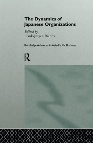 The Dynamics of Japanese Organizations (Routledge Advances in Asia-Pacific Business)