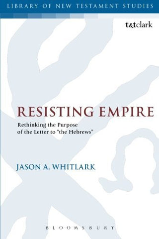 "Resisting Empire: Rethinking the Purpose of the Letter to ""the Hebrews"" (The Library of New Testament Studies)"