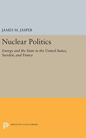 Nuclear Politics: Energy and the State in the United States, Sweden, and France (Princeton Legacy Library)