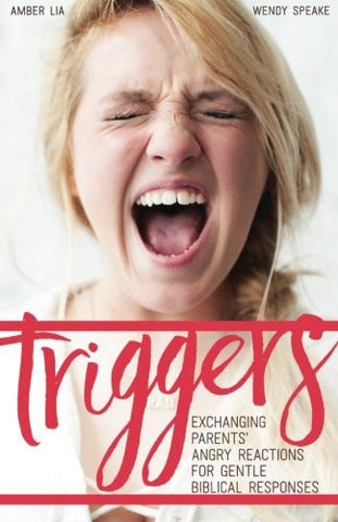 Triggers: : Exchanging Parents' Angry Reactions for Gentle Biblical Responses