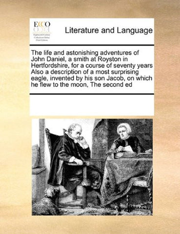 The life and astonishing adventures of John Daniel, a smith at Royston in Hertfordshire, for a course of seventy years  Also a description of a most ... on which he flew to the moon,  The second ed