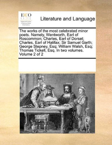 The works of the most celebrated minor poets. Namely, Wentworth, Earl of Roscommon; Charles, Earl of Dorset; Charles, Earl of Halifax; Sir Samuel ... Tickell, Esq. In two volumes.  Volume 2 of 2