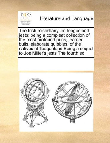 The Irish miscellany, or Teagueland jests: being a compleat collection of the most profound puns, learned bulls, elaborate quibbles,  of the natives ... sequel to Joe Miller's jests   The fourth ed