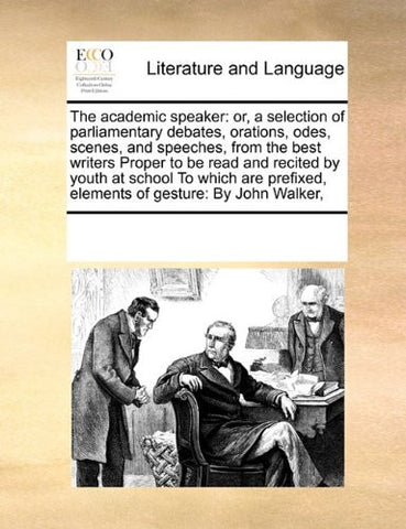 The academic speaker: or, a selection of parliamentary debates, orations, odes, scenes, and speeches, from the best writers Proper to be read and ... elements of gesture:  By John Walker,