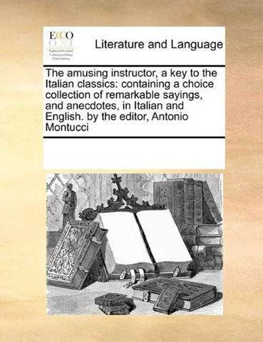 The amusing instructor, a key to the Italian classics: containing a choice collection of remarkable sayings, and anecdotes, in Italian and English. by the editor, Antonio Montucci