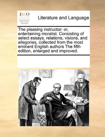 The pleasing instructor: or, entertaining moralist. Consisting of select essays, relations, visions, and allegories, collected from the most eminent ... The fifth edition, enlarged and improved.