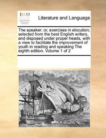 The speaker: or, exercises in elocution; selected from the best English writers, and disposed under proper heads, with a view to facilitate the ... speaking The eighth edition. Volume 1 of 2