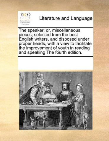 The speaker: or, miscellaneous pieces, selected from the best English writers, and disposed under proper heads, with a view to facilitate the ... in reading and speaking The fourth edition.