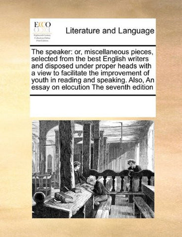 The speaker: or, miscellaneous pieces, selected from the best English writers  and disposed under proper heads with a view to facilitate the ... An essay on elocution The seventh edition