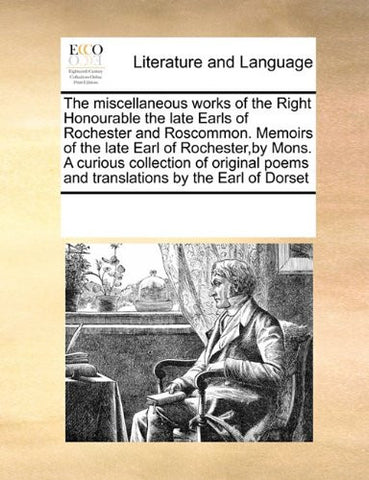 The miscellaneous works of the Right Honourable the late Earls of Rochester and Roscommon. Memoirs of the late Earl of Rochester,by Mons. A curious ... poems and translations by the Earl of Dorset
