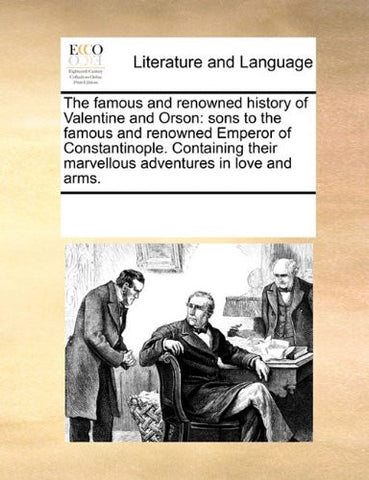 The famous and renowned history of Valentine and Orson: sons to the famous and renowned Emperor of Constantinople. Containing their marvellous adventures in love and arms.